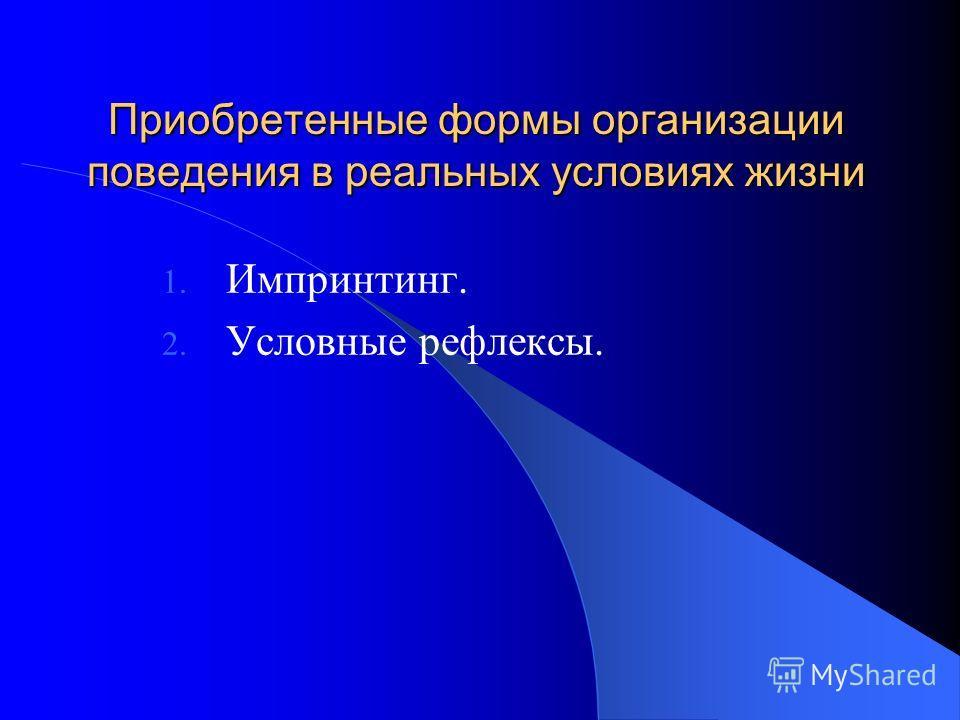Приобретенные формы организации поведения в реальных условиях жизни 1. Импринтинг. 2. Условные рефлексы.