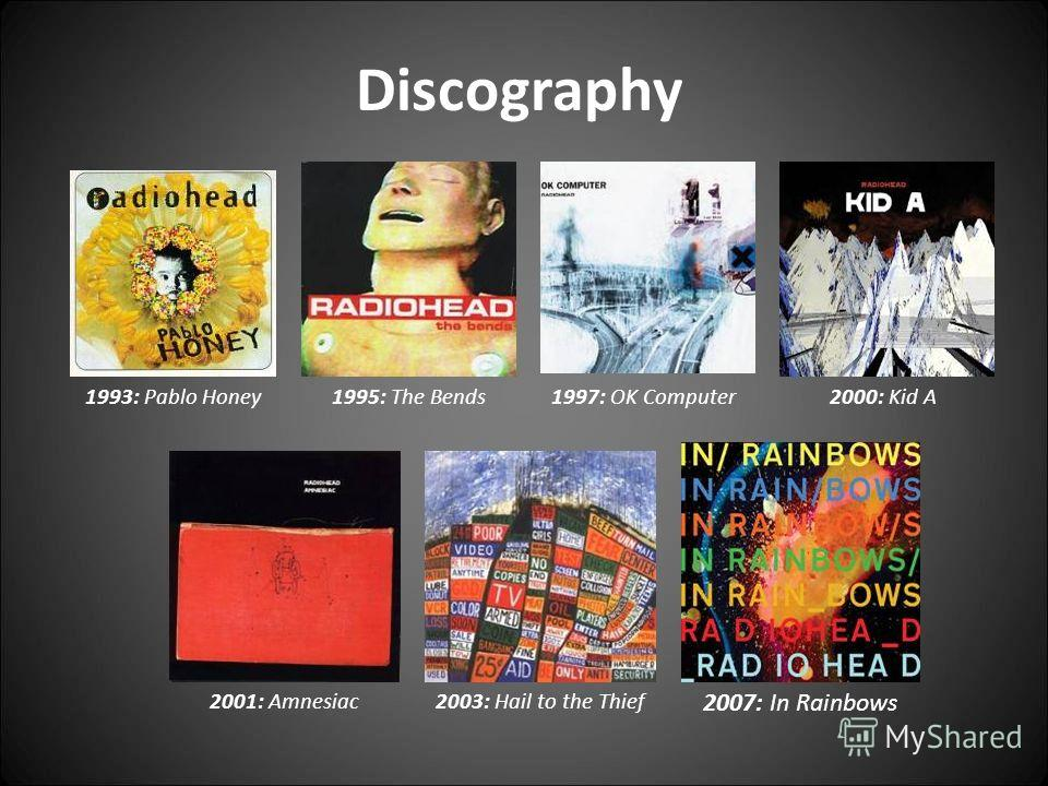 Discography 1993: Pablo Honey1995: The Bends1997: OK Computer2000: Kid A 2001: Amnesiac2003: Hail to the Thief 2007: In Rainbows