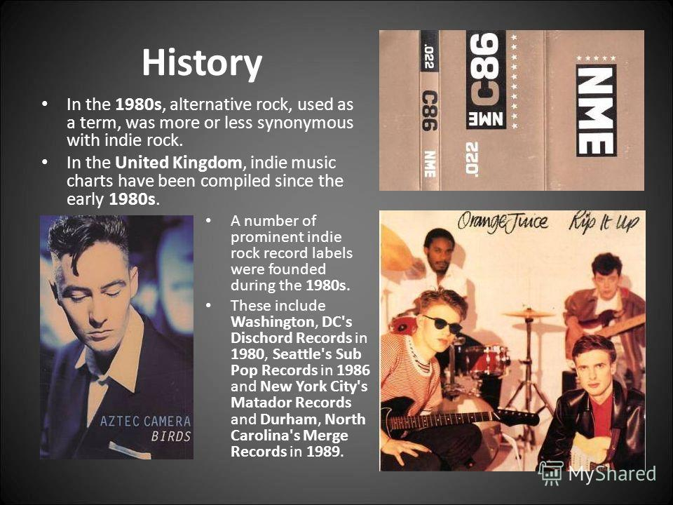 History In the 1980s, alternative rock, used as a term, was more or less synonymous with indie rock. In the United Kingdom, indie music charts have been compiled since the early 1980s. A number of prominent indie rock record labels were founded durin