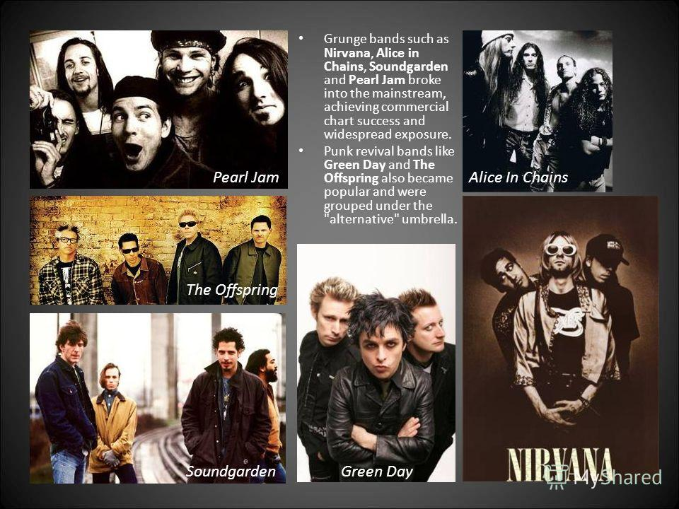 Pearl Jam SoundgardenGreen Day Grunge bands such as Nirvana, Alice in Chains, Soundgarden and Pearl Jam broke into the mainstream, achieving commercial chart success and widespread exposure. Punk revival bands like Green Day and The Offspring also be