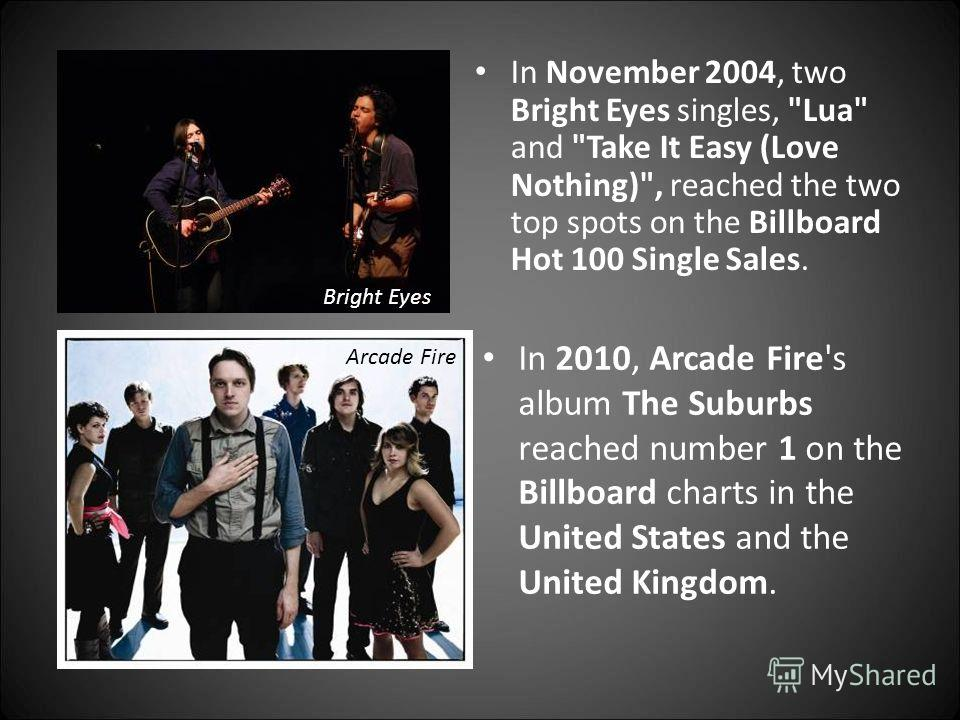 In 2010, Arcade Fire's album The Suburbs reached number 1 on the Billboard charts in the United States and the United Kingdom. In November 2004, two Bright Eyes singles,