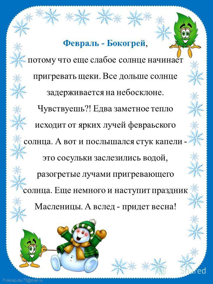 FokinaLida.75@mail.ru Февраль - Бокогрей, потому что еще слабое солнце начинает пригревать щеки. Все дольше солнце задерживается на небосклоне. Чувствуешь?! Едва заметное тепло исходит от ярких лучей февраьского солнца. А вот и послышался стук капели