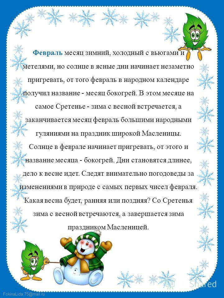 FokinaLida.75@mail.ru Февраль месяц зимний, холодный с вьюгами и метелями, но солнце в ясные дни начинает незаметно пригревать, от того февраль в народном календаре получил название - месяц бокогрей. В этом месяце на самое Сретенье - зима с весной вс