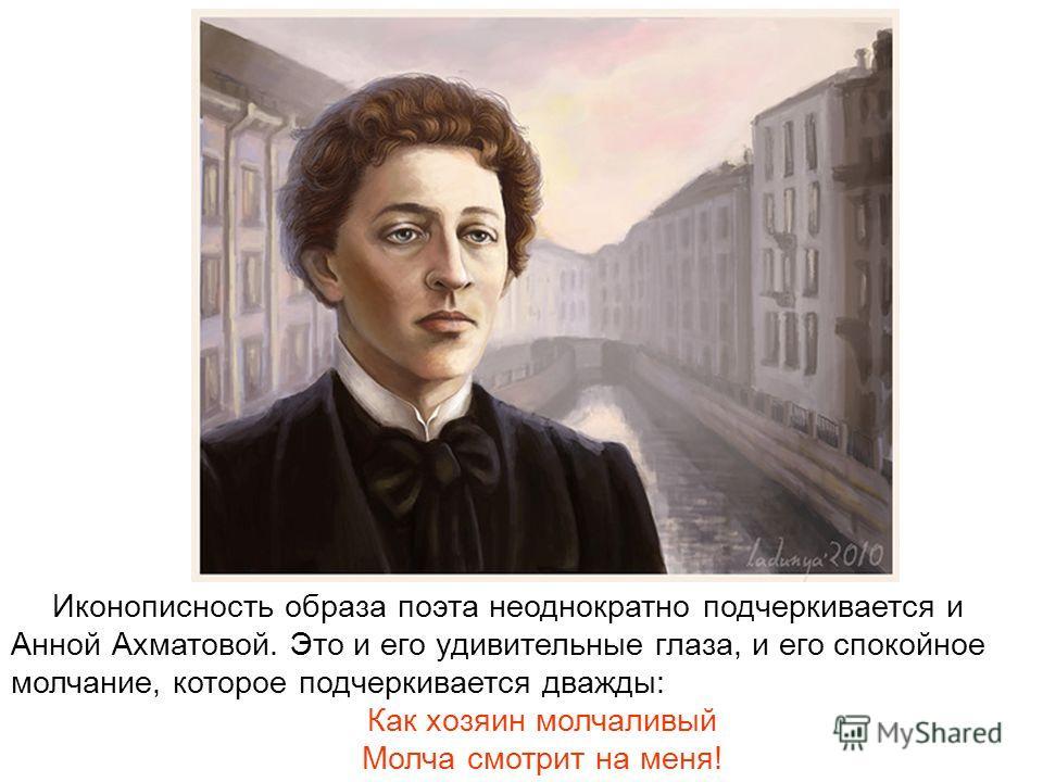 Иконописность образа поэта неоднократно подчеркивается и Анной Ахматовой. Это и его удивительные глаза, и его спокойное молчание, которое подчеркивается дважды: Как хозяин молчаливый Молча смотрит на меня!