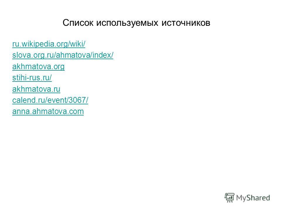 Список используемых источников ru.wikipedia.org/wiki/ slova.org.ru/ahmatova/index/ akhmatova.org stihi-rus.ru/ akhmatova.ru calend.ru/event/3067/ anna.ahmatova.com