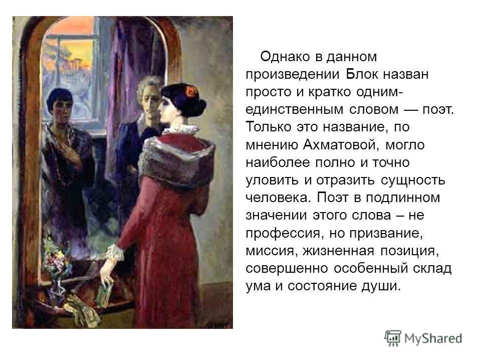 Однако в данном произведении Блок назван просто и кратко одним- единственным словом поэт. Только это название, по мнению Ахматовой, могло наиболее полно и точно уловить и отразить сущность человека. Поэт в подлинном значении этого слова – не професси