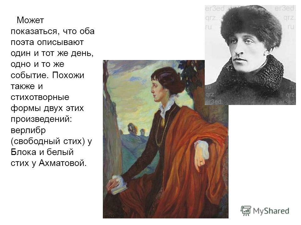 Может показаться, что оба поэта описывают один и тот же день, одно и то же событие. Похожи также и стихотворные формы двух этих произведений: верлибр (свободный стих) у Блока и белый стих у Ахматовой.