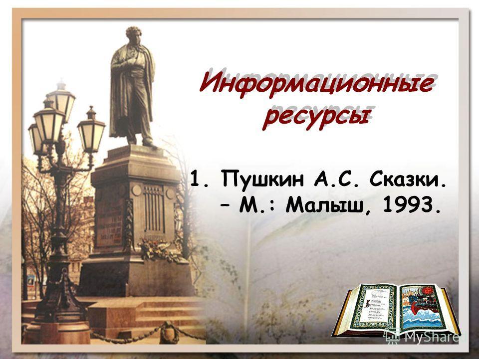 Информационные ресурсы 1. Пушкин А.С. Сказки. – М.: Малыш, 1993.