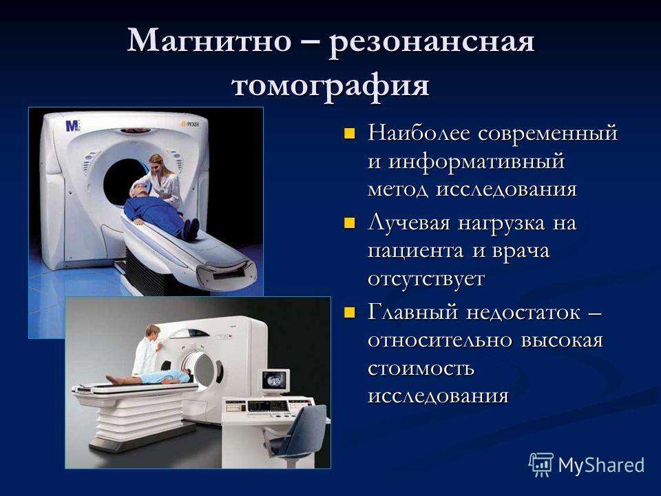 Магнитно – резонансная томография Наиболее современный и информативный метод исследования Лучевая нагрузка на пациента и врача отсутствует Главный недостаток – относительно высокая стоимость исследования