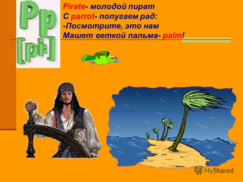 Pirate- молодой пират С parrot- попугаем рад: -Посмотрите, это нам Машет веткой пальма- palm!