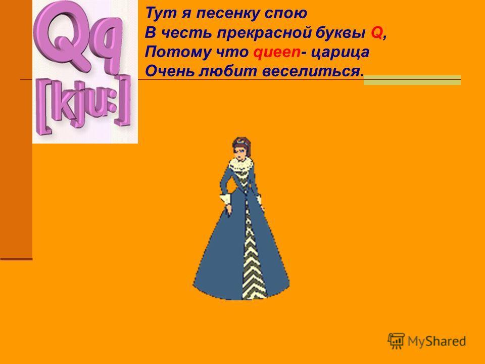 Тут я песенку спою В честь прекрасной буквы Q, Потому что queen- царица Очень любит веселиться.