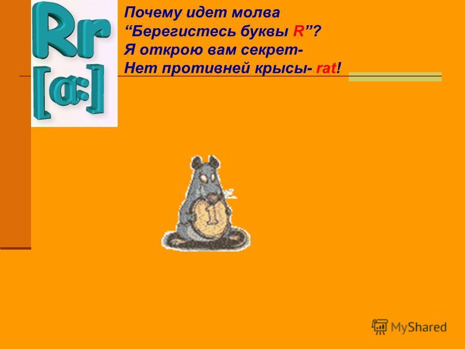 Почему идет молва Берегистесь буквы R? Я открою вам секрет- Нет противней крысы- rat!
