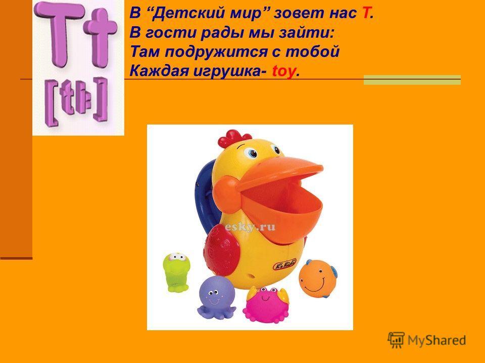 В Детский мир зовет нас T. В гости рады мы зайти: Там подружится с тобой Каждая игрушка- toy.