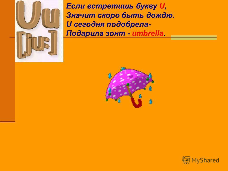 Если встретишь букву U, Значит скоро быть дождю. U сегодня подобрела- Подарила зонт - umbrella.