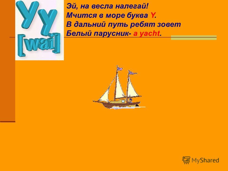Эй, на весла налегай! Мчится в море буква Y. В дальний путь ребят зовет Белый парусник- a yacht.