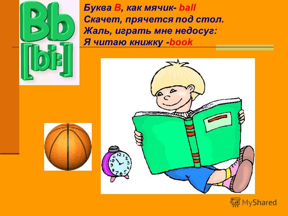 Буква B, как мячик- ball Скачет, прячется под стол. Жаль, играть мне недосуг: Я читаю книжку -book
