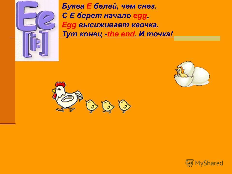 Буква Е белей, чем снег. С Е берет начало egg, Egg высиживает квочка. Тут конец -the end. И точка!