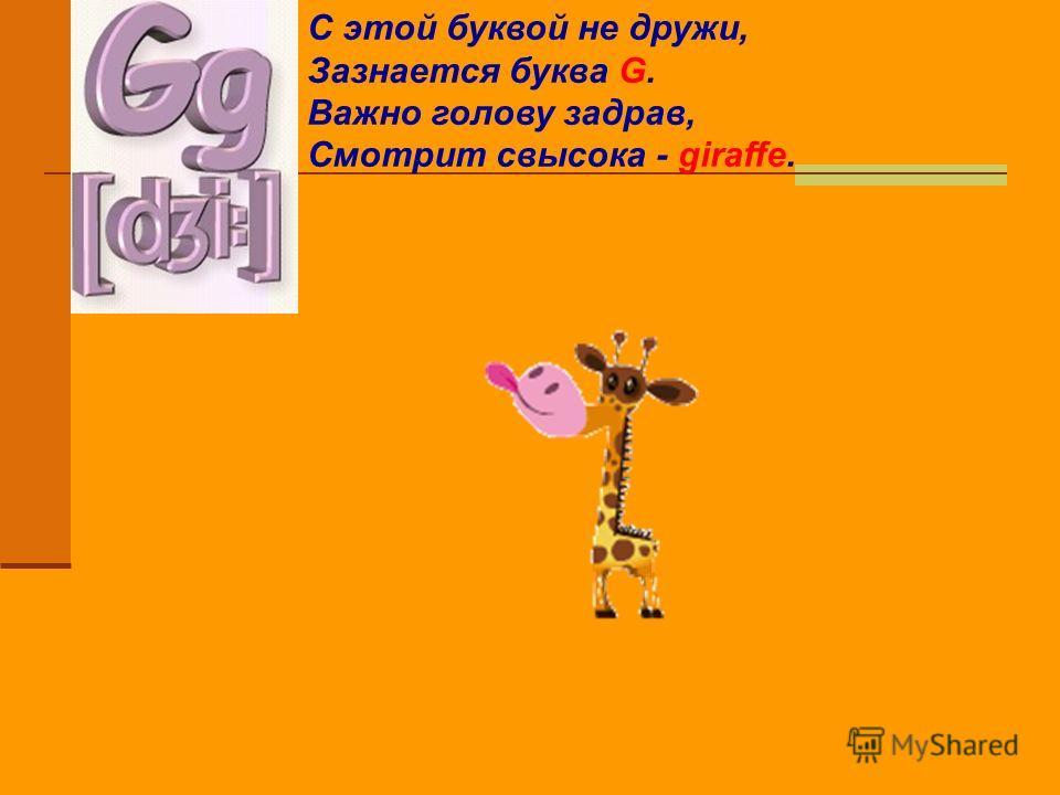 С этой буквой не дружи, Зазнается буква G. Важно голову задрав, Смотрит свысока - giraffe.