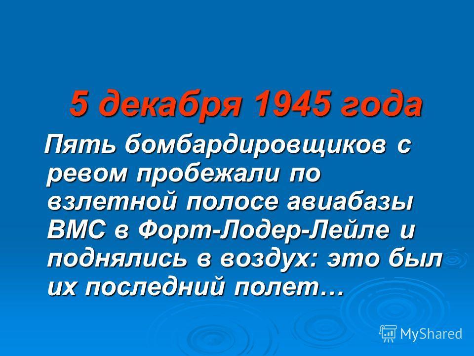 5 декабря 1945 года 5 декабря 1945 года Пять бомбардировщиков с ревом пробежали по взлетной полосе авиабазы ВМС в Форт-Лодер-Лейле и поднялись в воздух: это был их последний полет… Пять бомбардировщиков с ревом пробежали по взлетной полосе авиабазы В