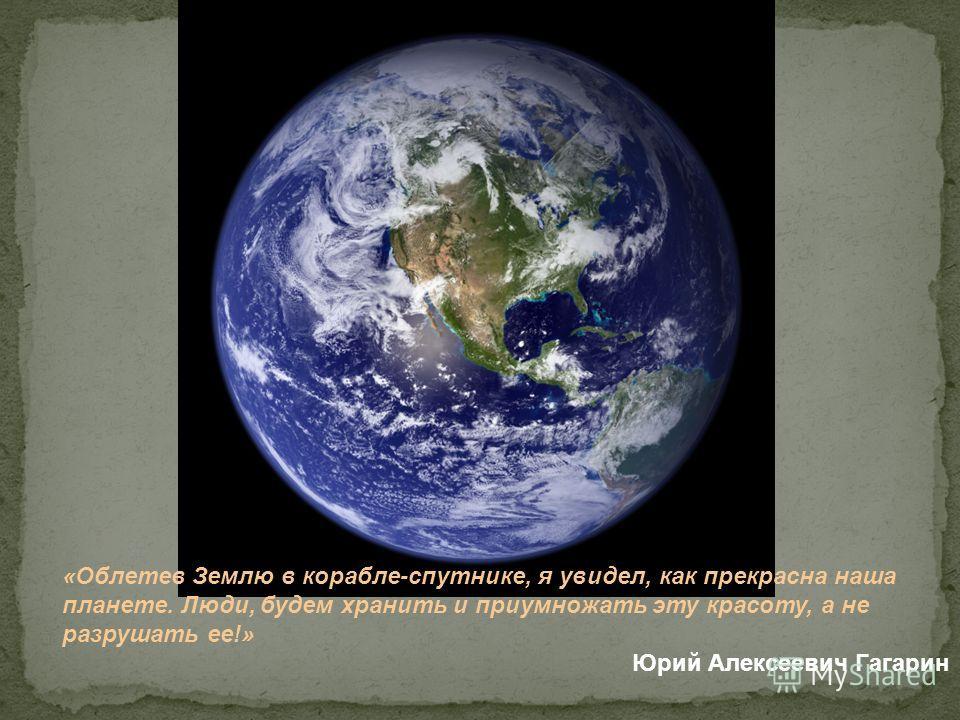 «Облетев Землю в корабле-спутнике, я увидел, как прекрасна наша планете. Люди, будем хранить и приумножать эту красоту, а не разрушать ее!» Юрий Алексеевич Гагарин
