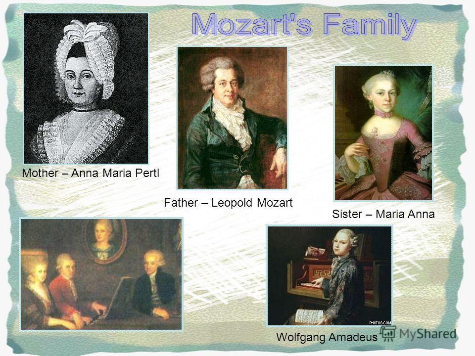 Mother – Anna Maria Pertl Father – Leopold Mozart Sister – Maria Anna Wolfgang Amadeus