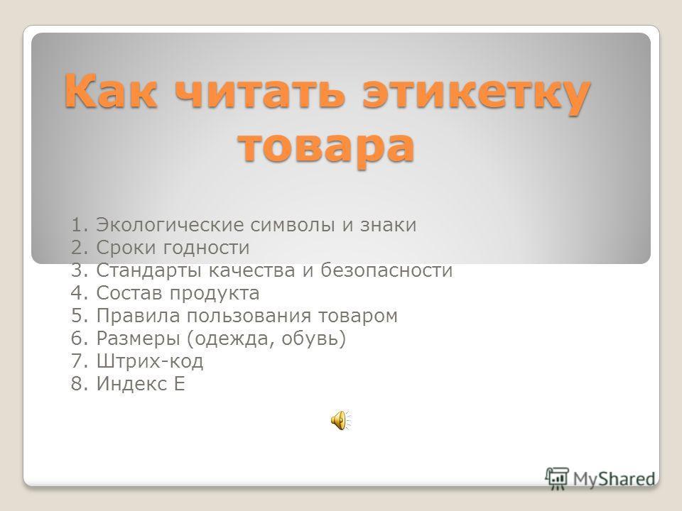 Как читать этикетку товара 1. Экологические символы и знаки 2. Сроки годности 3. Стандарты качества и безопасности 4. Состав продукта 5. Правила пользования товаром 6. Размеры (одежда, обувь) 7. Штрих-код 8. Индекс Е