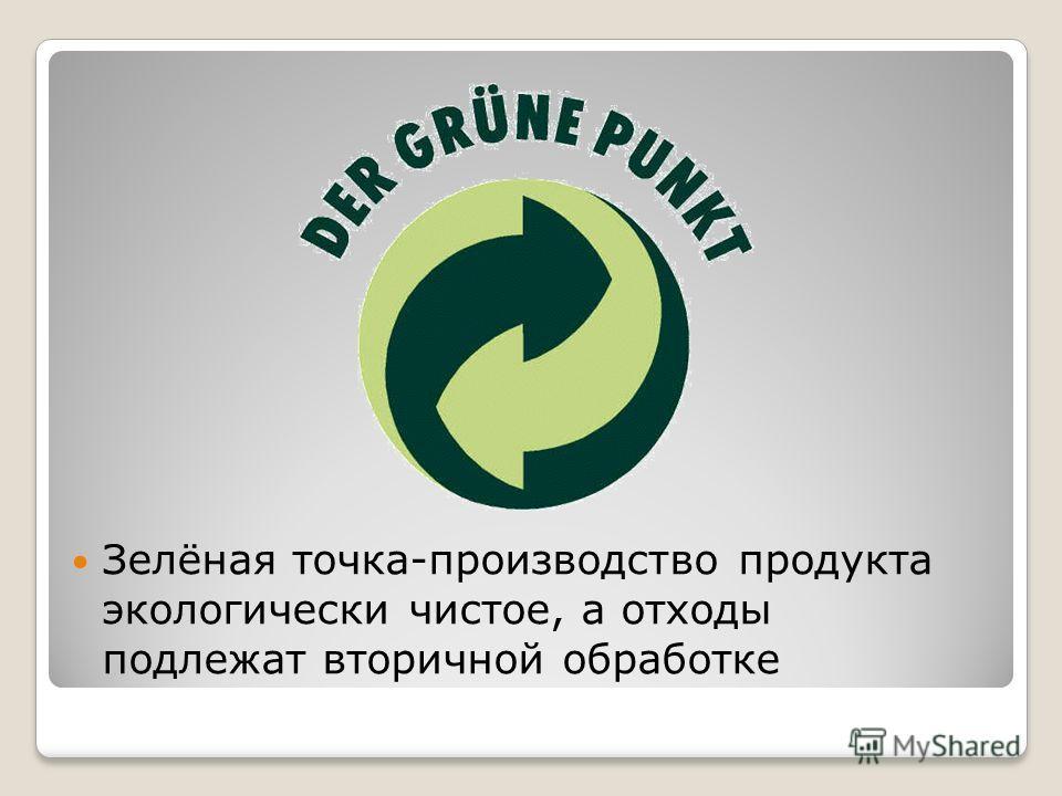 Зелёная точка-производство продукта экологически чистое, а отходы подлежат вторичной обработке