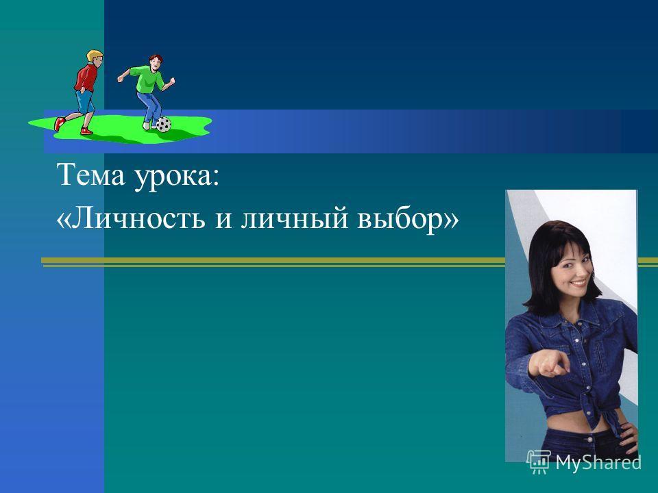 Тема урока: «Личность и личный выбор»
