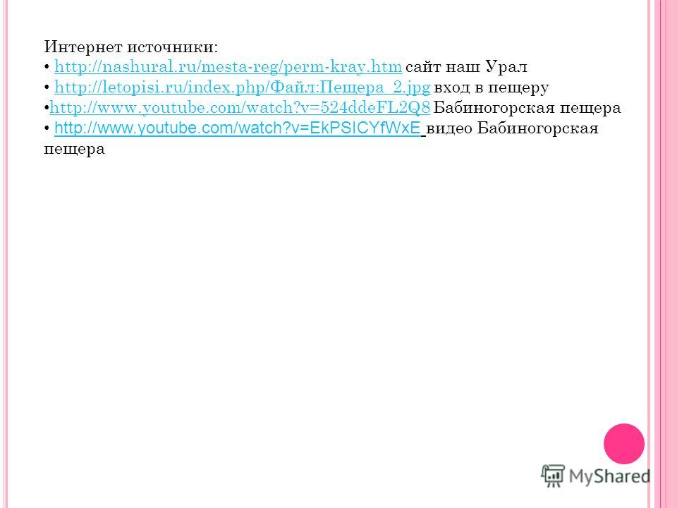 Интернет источники: http://nashural.ru/mesta-reg/perm-kray.htm сайт наш Уралhttp://nashural.ru/mesta-reg/perm-kray.htm http://letopisi.ru/index.php/Файл:Пещера_2. jpg вход в пещеруhttp://letopisi.ru/index.php/Файл:Пещера_2. jpg http://www.youtube.com