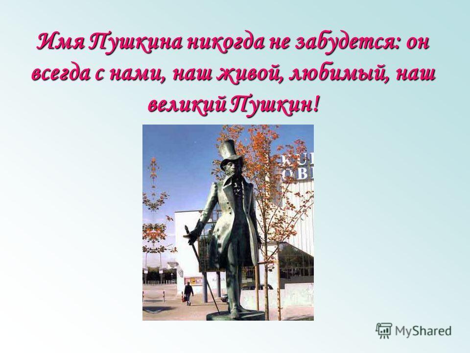 Имя Пушкина никогда не забудется: он всегда с нами, наш живой, любимый, наш великий Пушкин!