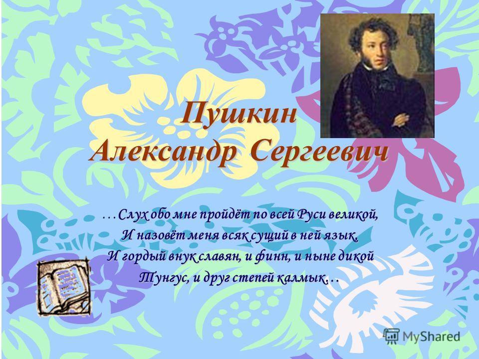 Пушкин Александр Сергеевич Слух обо мне пройдёт по всей Руси великой, …Слух обо мне пройдёт по всей Руси великой, И назовёт меня всяк сущий в ней язык, И гордый внук славян, и финн, и ныне дикой Тунгус, и друг степей калмык…