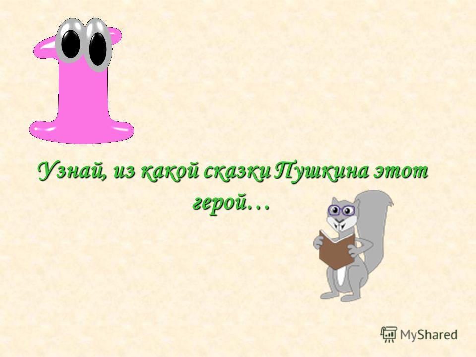 Узнай, из какой сказки Пушкина этот герой…
