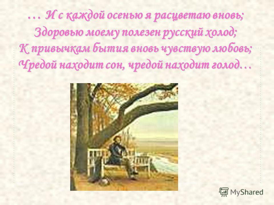 … И с каждой осенью я расцветаю вновь; Здоровью моему полезен русский холод; К привычкам бытия вновь чувствую любовь; Чредой находит сон, чредой находит голод…