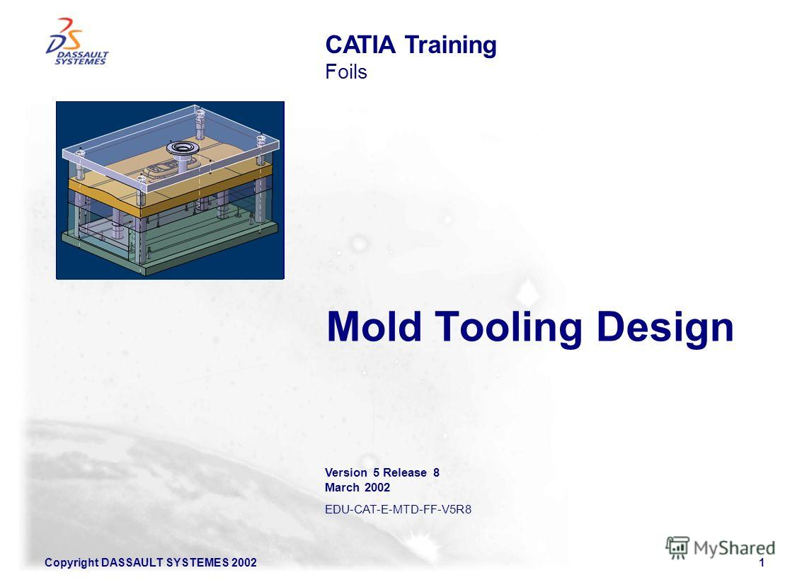 Copyright DASSAULT SYSTEMES 20021 Mold Tooling Design CATIA Training Foils Version 5 Release 8 March 2002 EDU-CAT-E-MTD-FF-V5R8 Illustration of the course