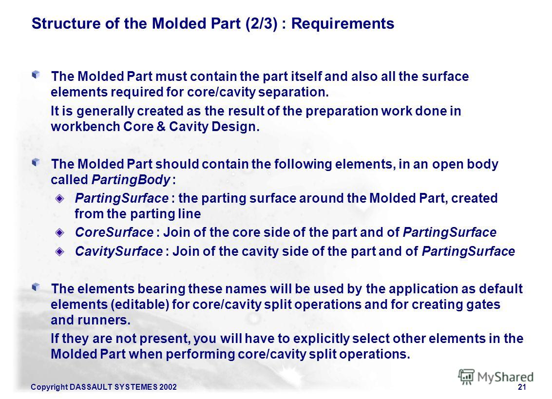 Copyright DASSAULT SYSTEMES 200221 Structure of the Molded Part (2/3) : Requirements The Molded Part must contain the part itself and also all the surface elements required for core/cavity separation. It is generally created as the result of the prep