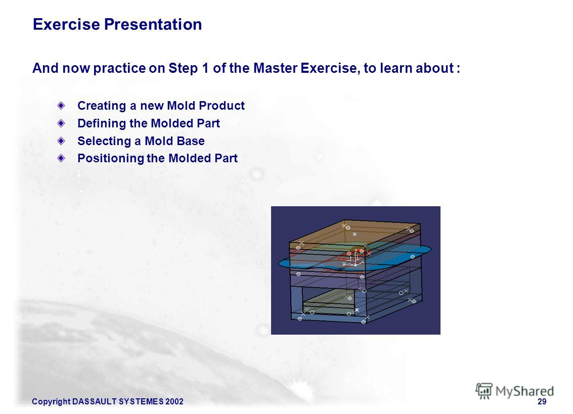 Copyright DASSAULT SYSTEMES 200229 Exercise Presentation And now practice on Step 1 of the Master Exercise, to learn about : Creating a new Mold Product Defining the Molded Part Selecting a Mold Base Positioning the Molded Part