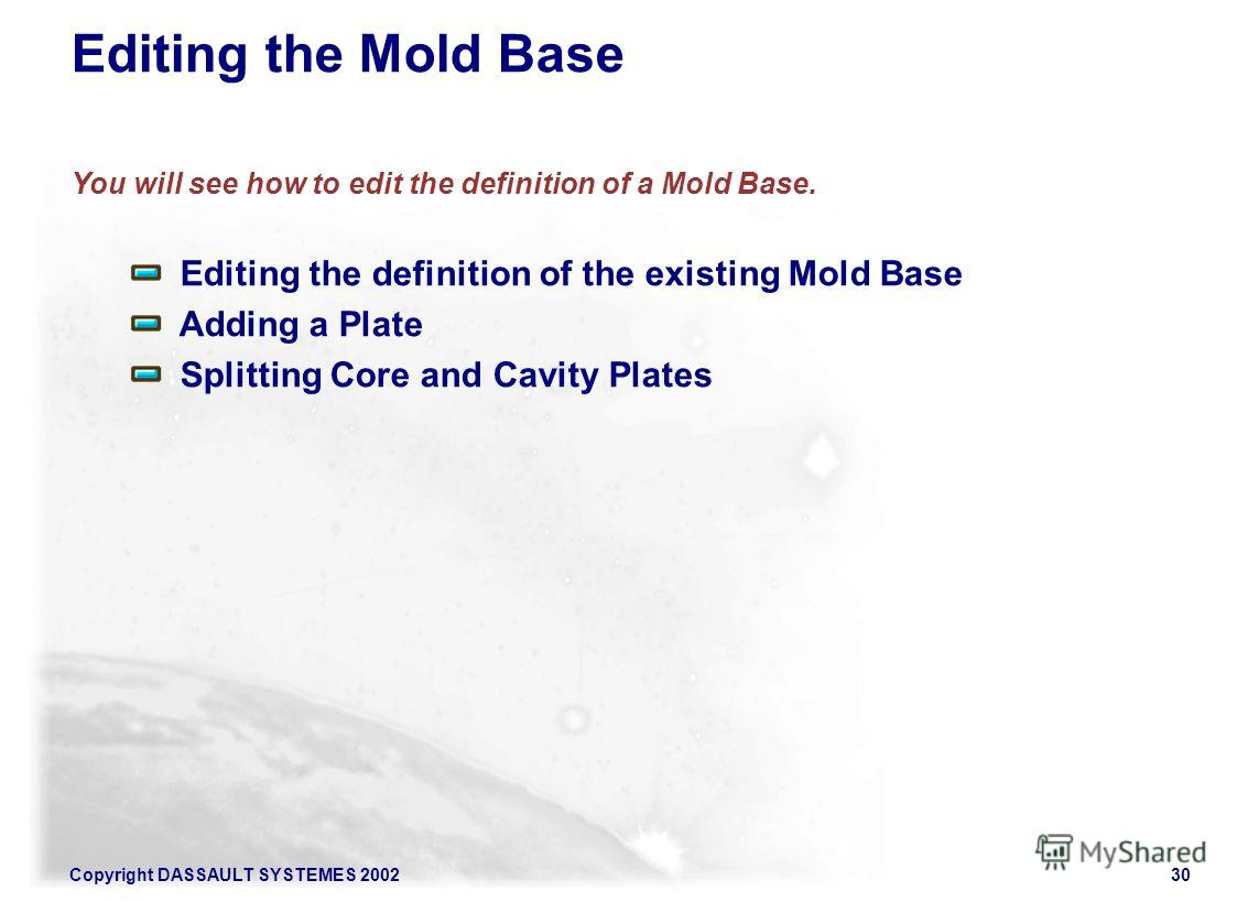 Copyright DASSAULT SYSTEMES 200230 Editing the Mold Base You will see how to edit the definition of a Mold Base. Editing the definition of the existing Mold Base Adding a Plate Splitting Core and Cavity Plates