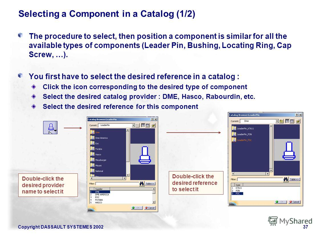 Copyright DASSAULT SYSTEMES 200237 Selecting a Component in a Catalog (1/2) The procedure to select, then position a component is similar for all the available types of components (Leader Pin, Bushing, Locating Ring, Cap Screw, …). You first have to