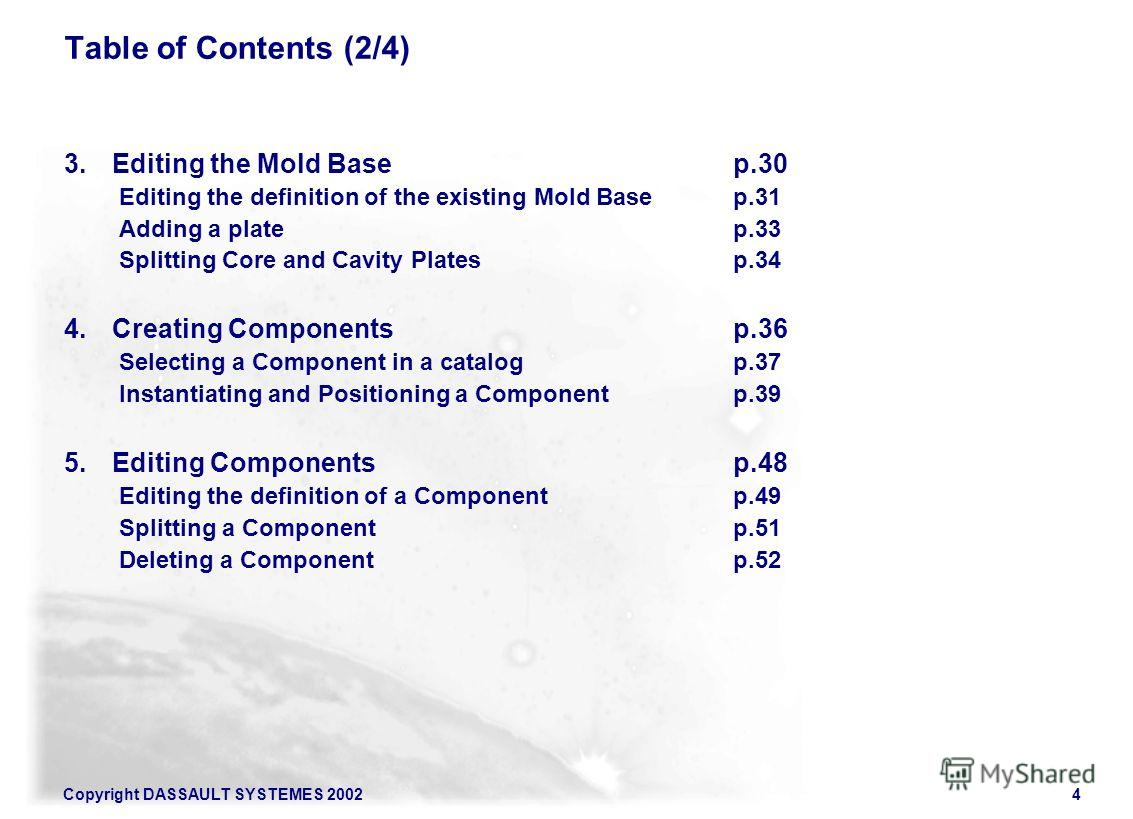 Copyright DASSAULT SYSTEMES 20024 Table of Contents (2/4) 3. Editing the Mold Basep.30 Editing the definition of the existing Mold Basep.31 Adding a platep.33 Splitting Core and Cavity Platesp.34 4. Creating Componentsp.36 Selecting a Component in a