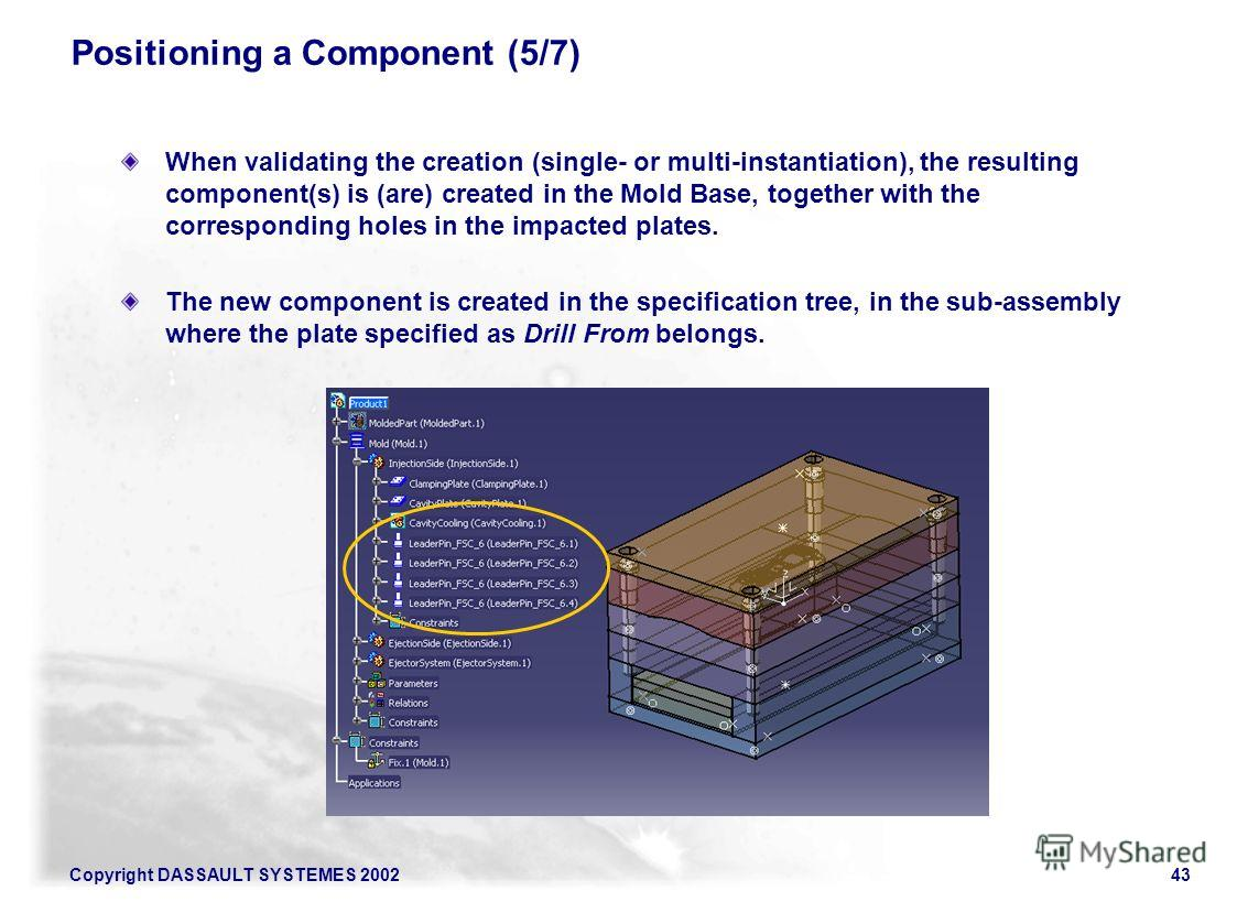 Copyright DASSAULT SYSTEMES 200243 Positioning a Component (5/7) When validating the creation (single- or multi-instantiation), the resulting component(s) is (are) created in the Mold Base, together with the corresponding holes in the impacted plates