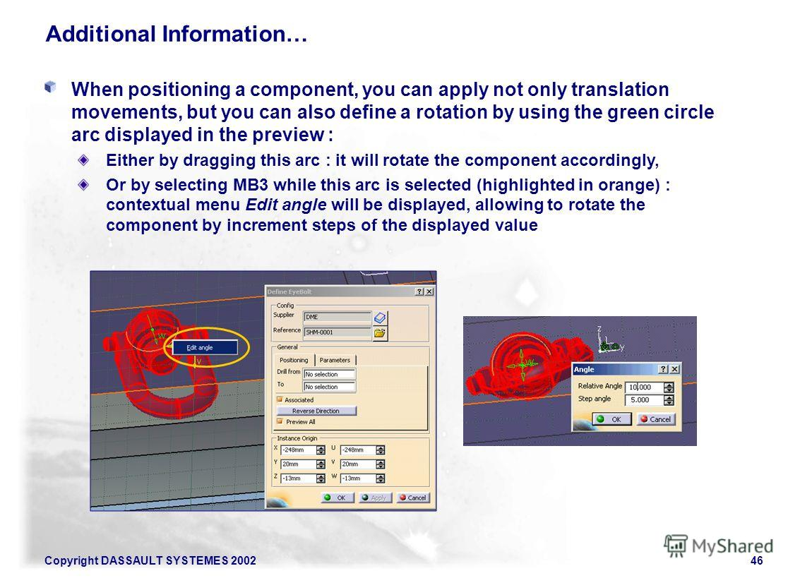 Copyright DASSAULT SYSTEMES 200246 Additional Information… When positioning a component, you can apply not only translation movements, but you can also define a rotation by using the green circle arc displayed in the preview : Either by dragging this