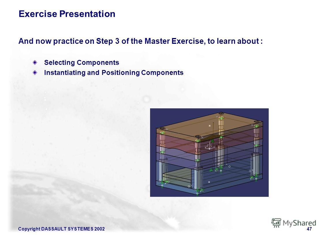 Copyright DASSAULT SYSTEMES 200247 Exercise Presentation And now practice on Step 3 of the Master Exercise, to learn about : Selecting Components Instantiating and Positioning Components