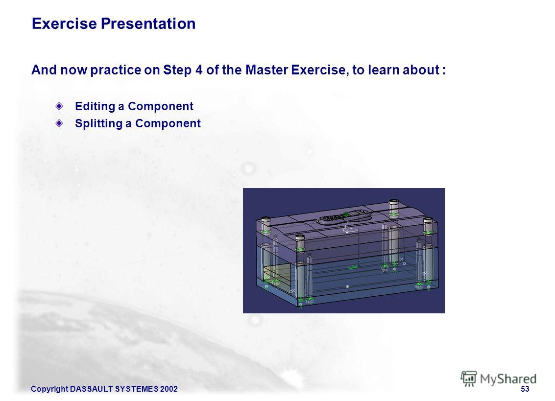Copyright DASSAULT SYSTEMES 200253 Exercise Presentation And now practice on Step 4 of the Master Exercise, to learn about : Editing a Component Splitting a Component