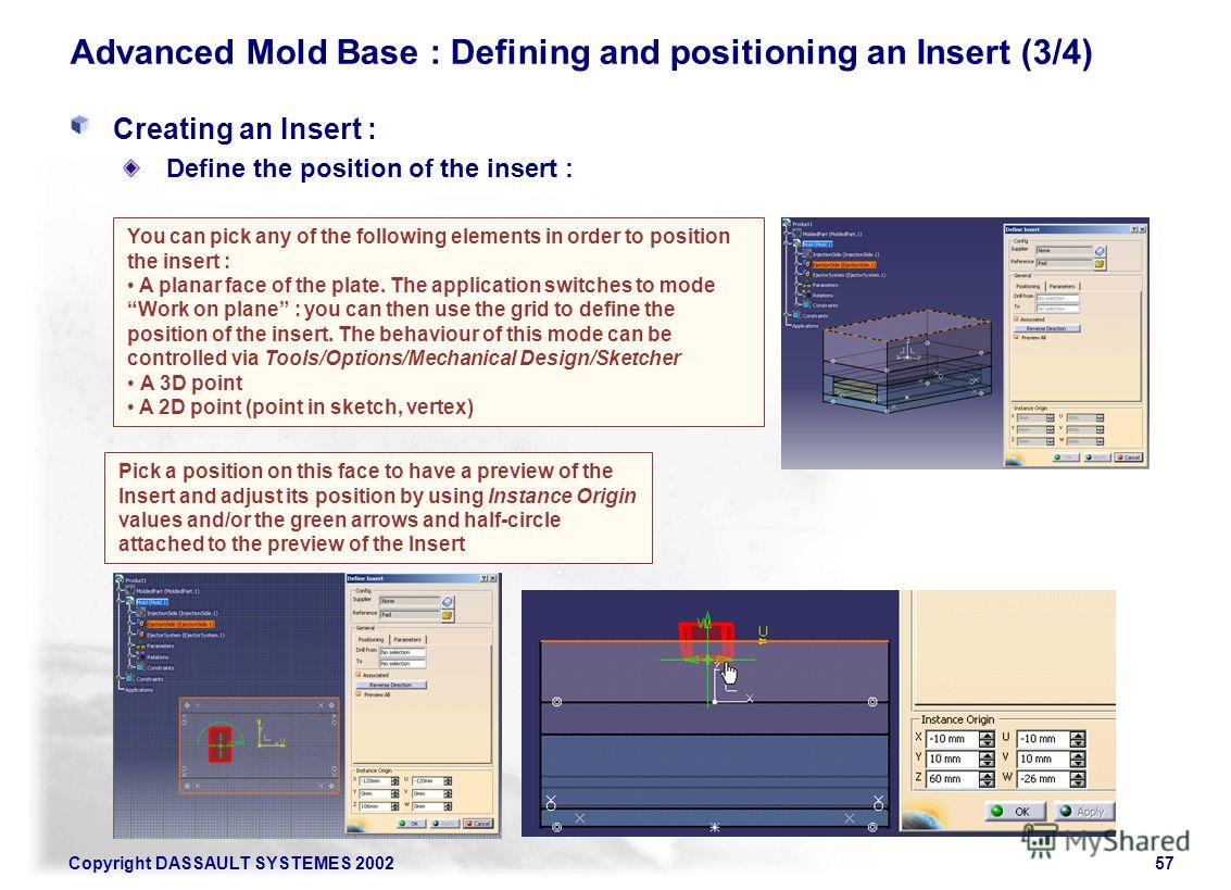 Copyright DASSAULT SYSTEMES 200257 Advanced Mold Base : Defining and positioning an Insert (3/4) Creating an Insert : Define the position of the insert : You can pick any of the following elements in order to position the insert : A planar face of th