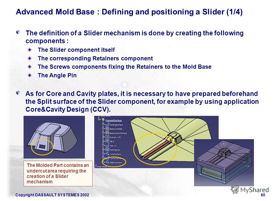 Copyright DASSAULT SYSTEMES 200260 Advanced Mold Base : Defining and positioning a Slider (1/4) The definition of a Slider mechanism is done by creating the following components : The Slider component itself The corresponding Retainers component The