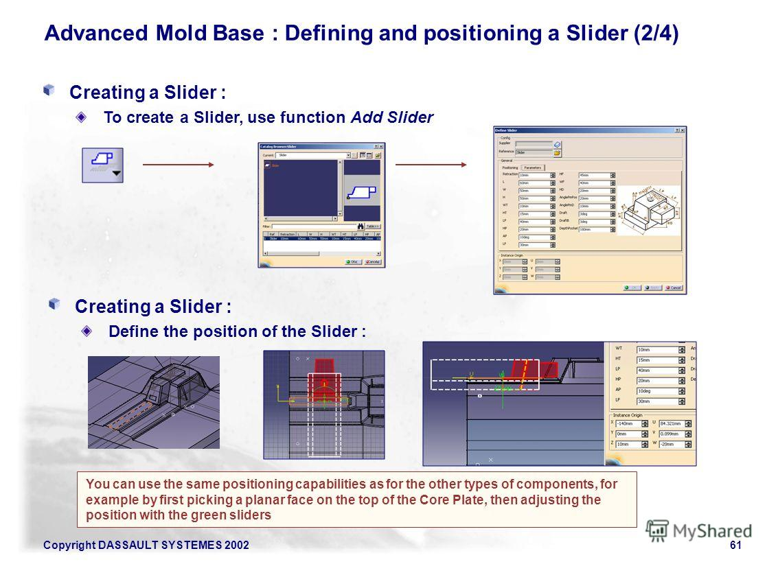 Copyright DASSAULT SYSTEMES 200261 Advanced Mold Base : Defining and positioning a Slider (2/4) You can use the same positioning capabilities as for the other types of components, for example by first picking a planar face on the top of the Core Plat