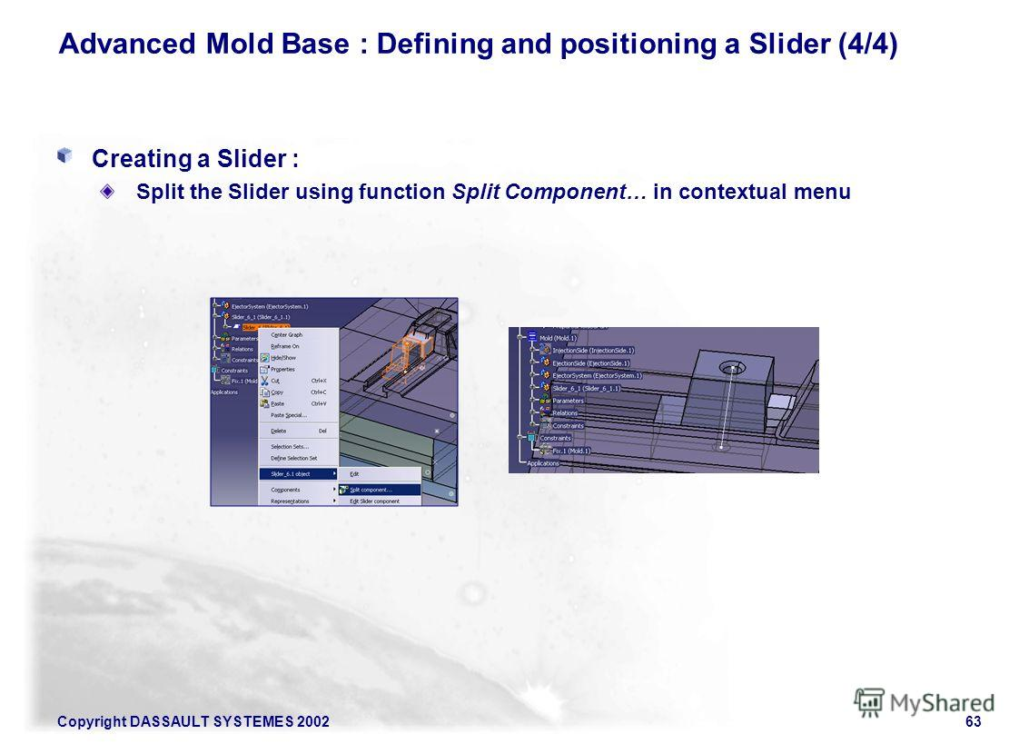 Copyright DASSAULT SYSTEMES 200263 Advanced Mold Base : Defining and positioning a Slider (4/4) Creating a Slider : Split the Slider using function Split Component… in contextual menu