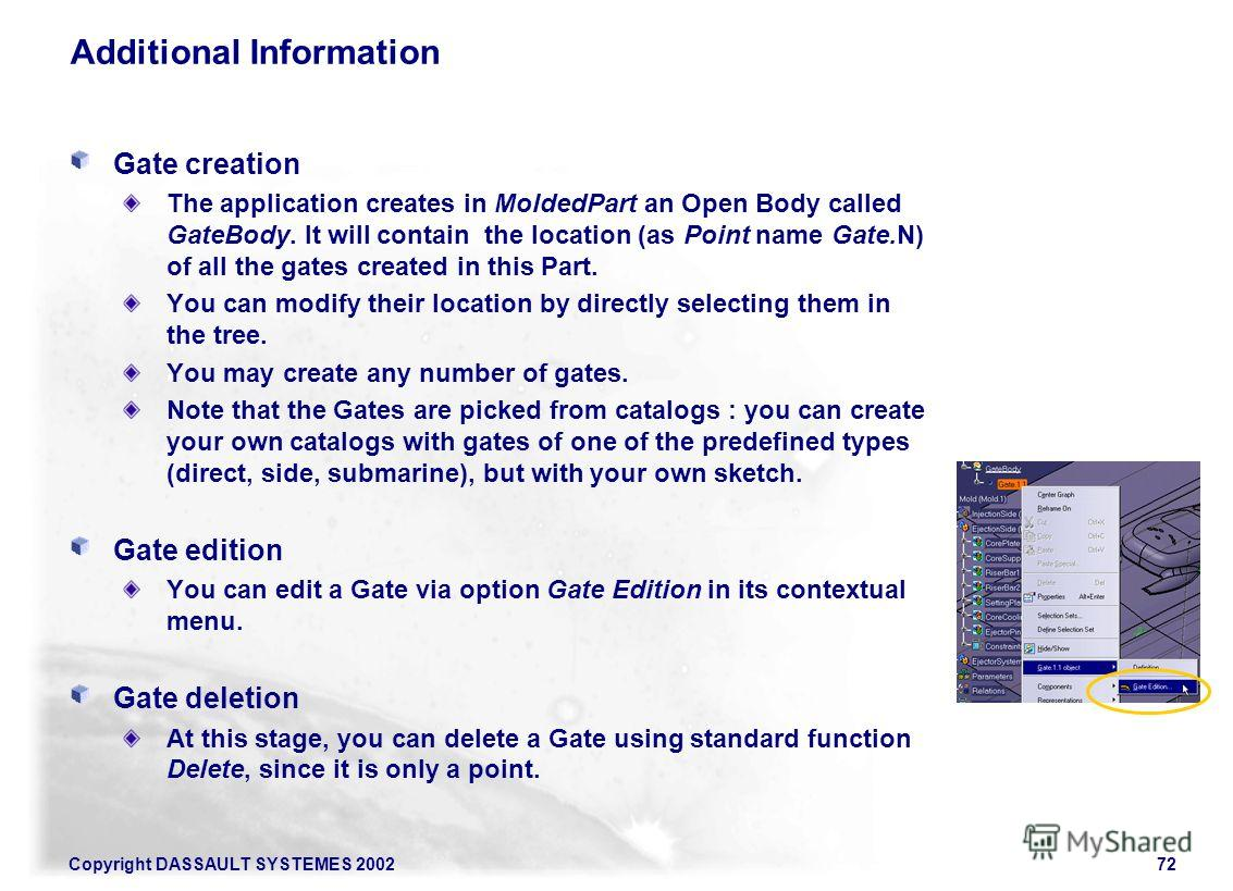 Copyright DASSAULT SYSTEMES 200272 Additional Information Gate creation The application creates in MoldedPart an Open Body called GateBody. It will contain the location (as Point name Gate.N) of all the gates created in this Part. You can modify thei
