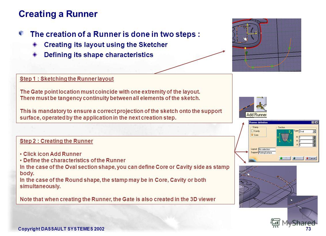 Copyright DASSAULT SYSTEMES 200273 Creating a Runner Step 1 : Sketching the Runner layout The Gate point location must coincide with one extremity of the layout. There must be tangency continuity between all elements of the sketch. This is mandatory