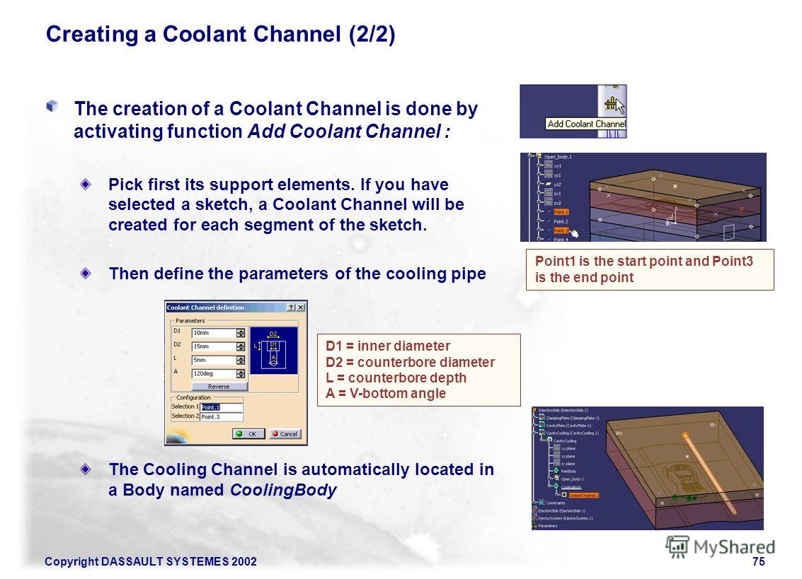 Copyright DASSAULT SYSTEMES 200275 The creation of a Coolant Channel is done by activating function Add Coolant Channel : Pick first its support elements. If you have selected a sketch, a Coolant Channel will be created for each segment of the sketch